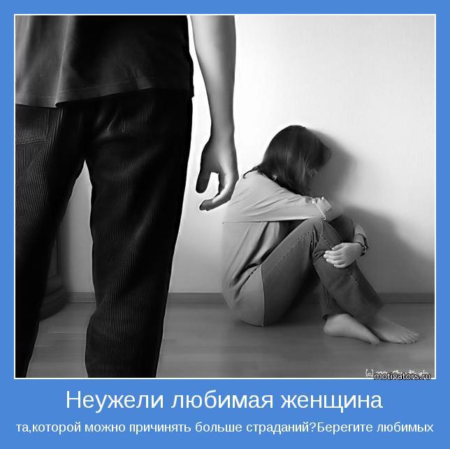 та,которой можно причинять больше страданий?Берегите любимых