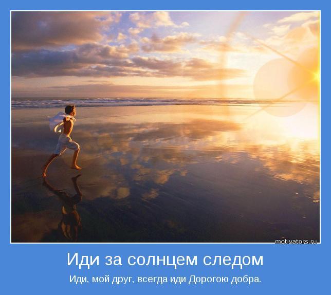 Иди, мой друг, всегда иди Дорогою добра.