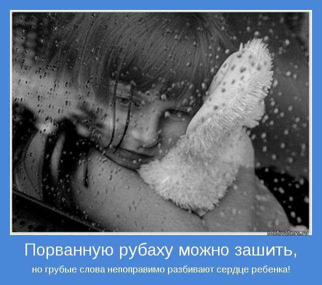 но грубые слова непоправимо разбивают сердце ребенка!