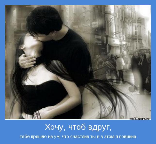тебе пришло на ум, что счастлив ты и в этом я повинна