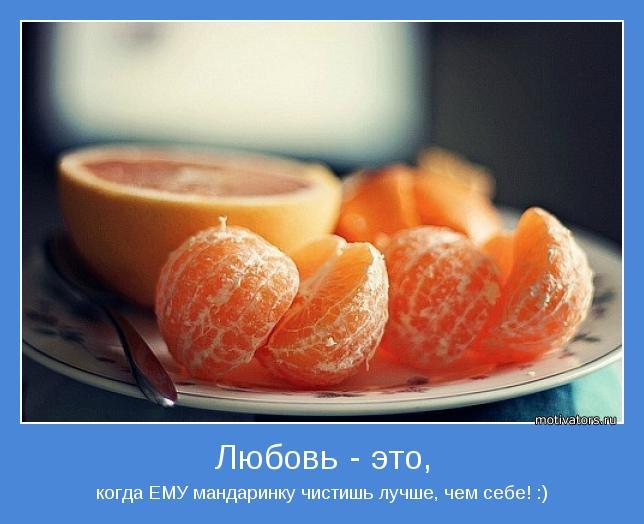 когда ЕМУ мандаринку чистишь лучше, чем себе! :)
