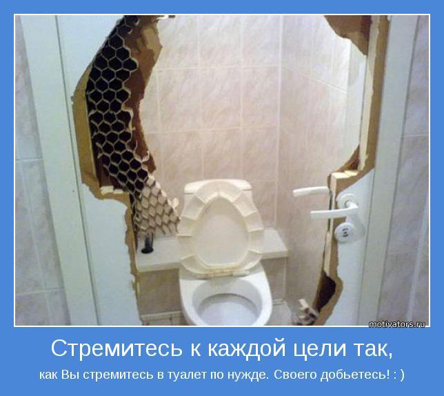 как Вы стремитесь в туалет по нужде. Своего добьетесь! : )