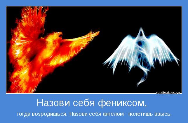 тогда возродишься. Назови себя ангелом - полетишь ввысь.