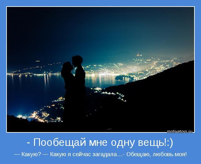 — Какую? — Какую я сейчас загадала…- Обещаю, любовь моя!