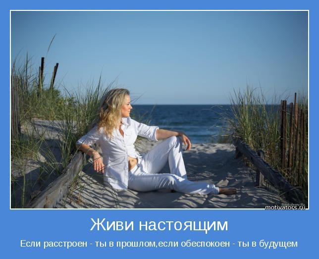 Если расстроен - ты в прошлом,если обеспокоен - ты в будущем