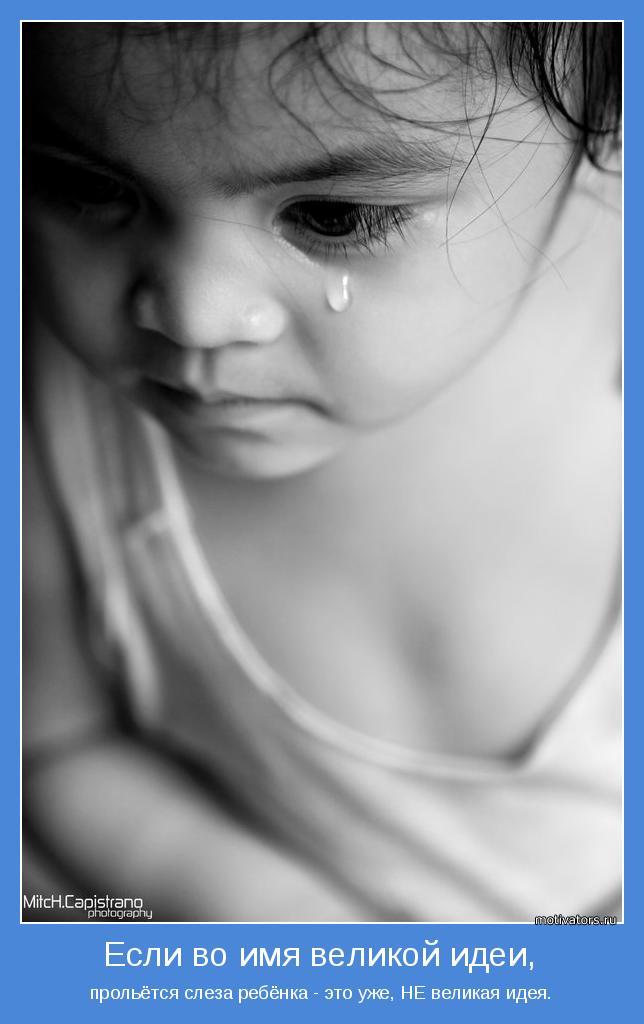 прольётся слеза ребёнка - это уже, НЕ великая идея.