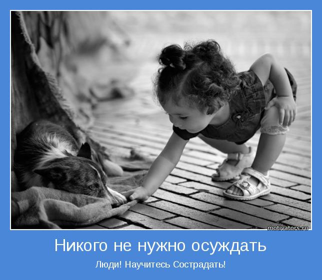 Люди! Научитесь Сострадать!