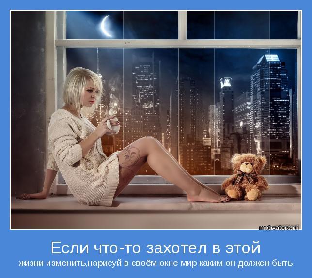 жизни изменить,нарисуй в своём окне мир каким он должен быть