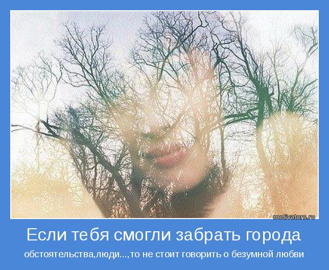 обстоятельства,люди...,то не стоит говорить о безумной любви