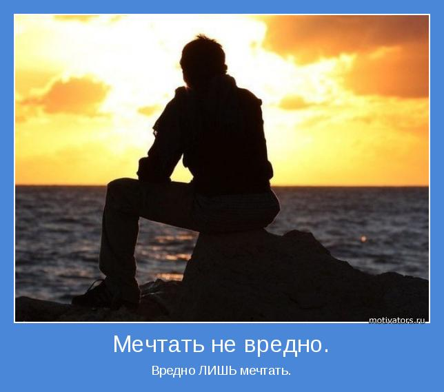 Вредно ЛИШЬ мечтать.