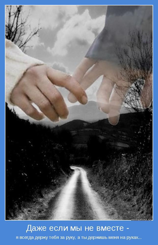я всегда держу тебя за руку, а ты держишь меня на руках...