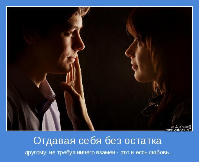 другому, не требуя ничего взамен - это и есть любовь...