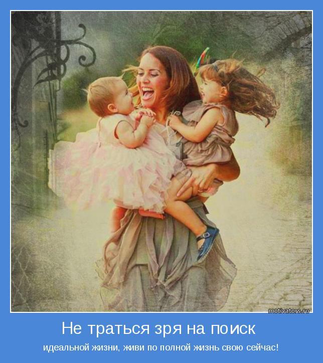 идеальной жизни, живи по полной жизнь свою сейчас!