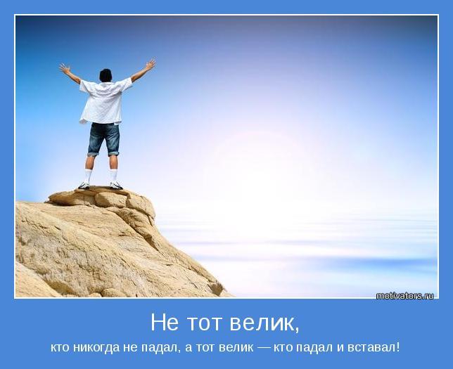 кто никогда не падал, а тот велик — кто падал и вставал!