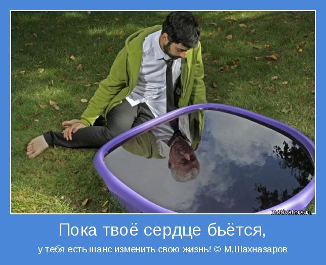 у тебя есть шанс изменить свою жизнь! © М.Шахназаров