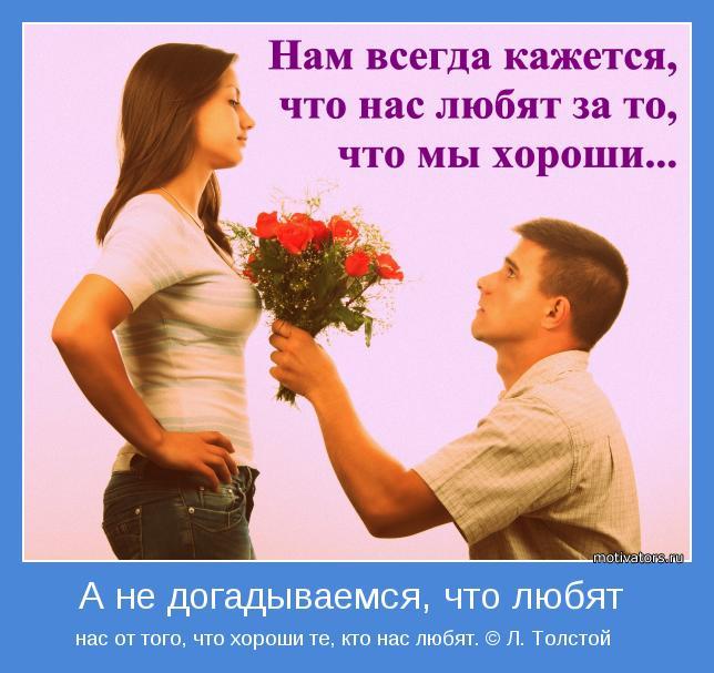 нас от того, что хороши те, кто нас любят. © Л. Толстой