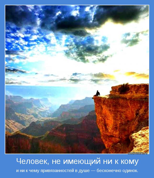 и ни к чему привязанностей в душе — бесконечно одинок.