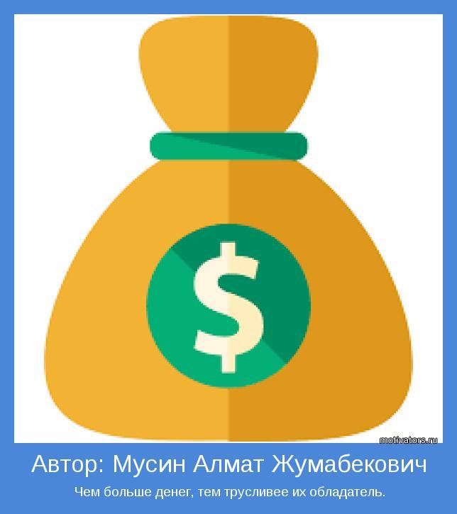 Чем больше денег, тем трусливее их обладатель.
