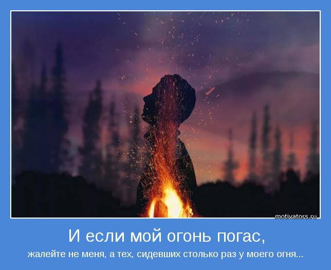 жалейте не меня, а тех, сидевших столько раз у моего огня...