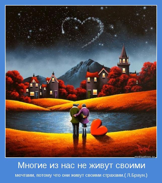 мечтами, потому что они живут своими страхами.( Л.Браун.)