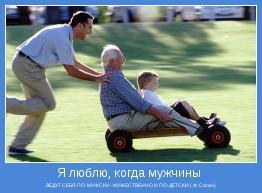 ВЕДУТ СЕБЯ ПО-МУЖСКИ -МУЖЕСТВЕННО И ПО-ДЕТСКИ.( Ф. Саган)