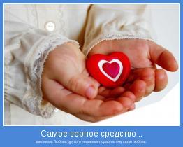 завоевать Любовь другого человека-подарить ему свою любовь.