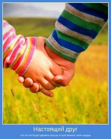 это тот, кто будет держать за руку и чувствовать твое сердце