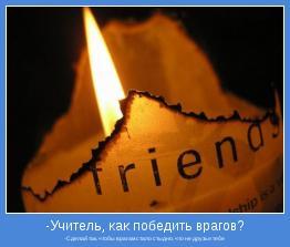 -Сделай так, чтобы врагам стало стыдно, что не друзья тебе