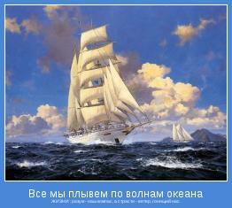ЖИЗНИ : разум - наш компас, а страсти - ветер, гонящий нас.