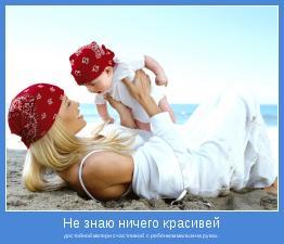 достойной матери счастливой  с ребёнком малым на руках.