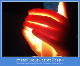 Зажигаются другие сердца,и огонь получается более мощным