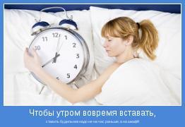 ставить будильник надо не на час раньше, а на шкаф!!!