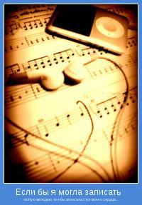 любую мелодию, то я бы записала стук твоего сердца...