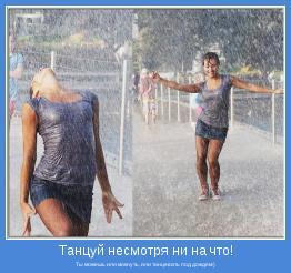 Ты можешь или мокнуть, или танцевать под дождем:)