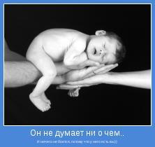 И ничего не боится, потому что у него есть вы))