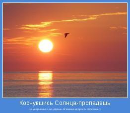 Не увернешься, не уйдешь...В тишине мудрость обретешь :)