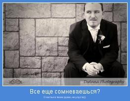 Счастье в твоих руках, не упусти))