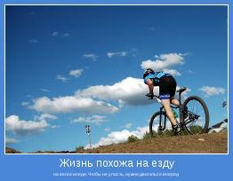 на велосипеде. Чтобы не упасть, нужно двигаться вперед