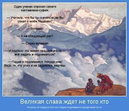ни разу не падал,а того кто падая поднимался,продолжая путь!