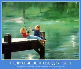 сыт один день-подари ему рыбу,всю жизнь-научи делать удочку!