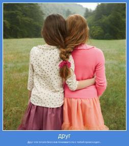 Друг-это тот,кто без слов понимает,что с тобой происходит...