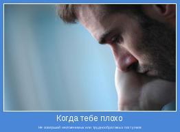 Не совершай неотменимых или труднообратимых поступков