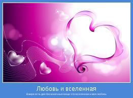 В мире есть две бесконечные вещи: это вселенная и моя любовь