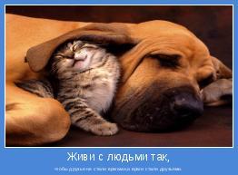 чтобы друзья не стали врагами,а враги стали друзьями.