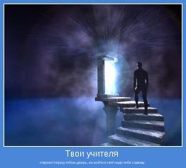откроют перед тобою дверь, но войти в неё надо тебе самому.