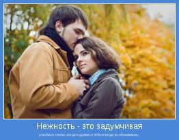 улыбка в глазах, когда я думаю о тебе,и когда ты обнимаешь..
