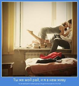 Ты же мой рай-я тобою дышу.Сбудутся все мечты: Я и ТЫ!