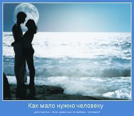 для счастья…Хотя,  разве чья-то любовь – это мало?