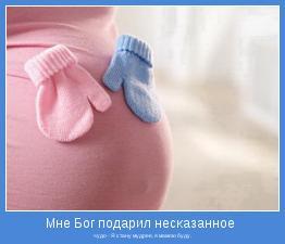 чудо - Я стану мудрее, я мамою буду.