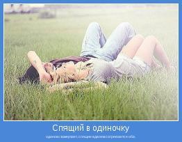 одиноко замерзает, спящие вдвоем согреваются оба.